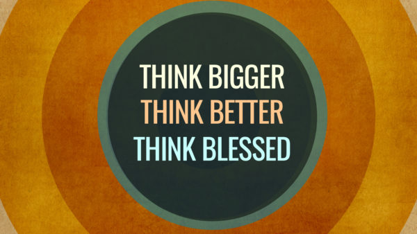 Think Bigger, Think Better, Think Blessed